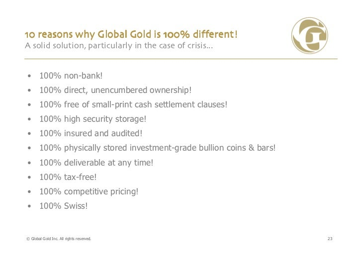 10 reasons why Global Gold is 100% different!A solid solution, particularly in the case of crisis...• 100% non-bank!• 100%...