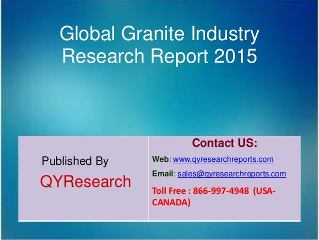 Global Granite Industry Research Report 2015 Published By QYResearch Contact US: Web: www.qyresearchreports.com Email: sal...