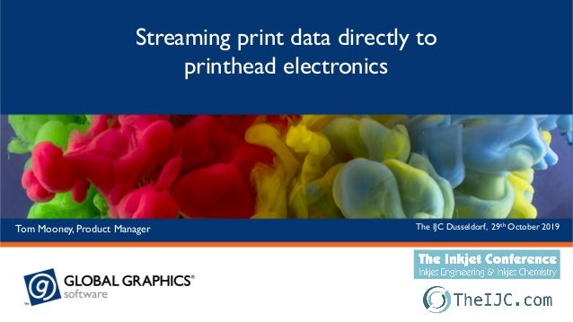 The IJC Dusseldorf, 29th October 2019Tom Mooney, Product Manager Streaming print data directly to printhead electronics