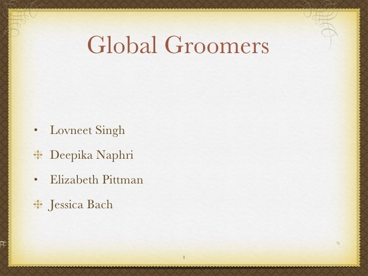 Global Groomers <ul><li>Lovneet Singh </li></ul><ul><li>Deepika Naphri </li></ul><ul><li>Elizabeth Pittman </li></ul><ul><...