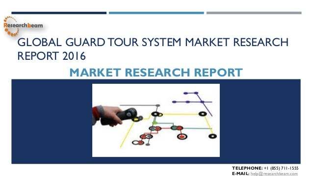 GLOBAL GUARD TOUR SYSTEM MARKET RESEARCH REPORT 2016 MARKET RESEARCH REPORT TELEPHONE: +1 (855) 711-1555 E-MAIL: help@rese...