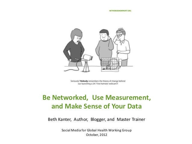Be Networked, Use Measurement,   and Make Sense of Your Data Beth Kanter, Author, Blogger, and Master Trainer       Social...