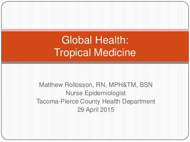 Matthew Rollosson, RN, MPH&TM, BSN Nurse Epidemiologist Tacoma-Pierce County Health Department 29 April 2015 Global Health...