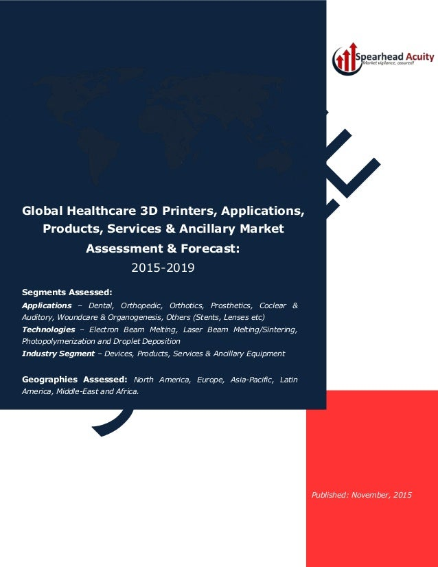 Published: November, 2015 Global Healthcare 3D Printers, Applications, Products, Services & Ancillary Market Assessment & ...