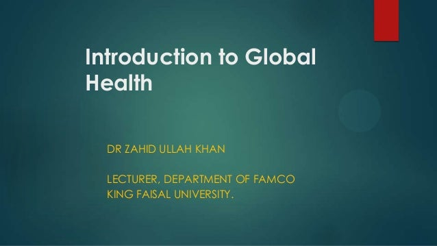 Introduction to Global Health DR ZAHID ULLAH KHAN LECTURER, DEPARTMENT OF FAMCO KING FAISAL UNIVERSITY.