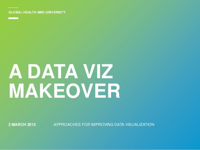 2 MARCH 2015 A DATA VIZ MAKEOVER APPROACHES FOR IMPROVING DATA VISUALIZATION GLOBAL HEALTH MINI UNIVERSITY