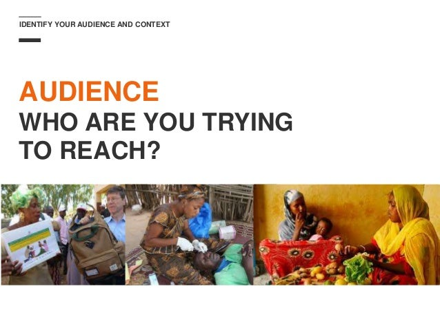 IDENTIFY YOUR AUDIENCE AND CONTEXT AUDIENCE WHO ARE YOU TRYING TO REACH?