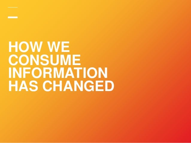 HOW WE CONSUME INFORMATION HAS CHANGED