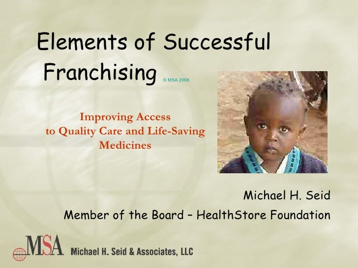 Elements of Successful  Franchising  © MSA 2008 Michael H. Seid Member of the Board – HealthStore Foundation Improving Acc...