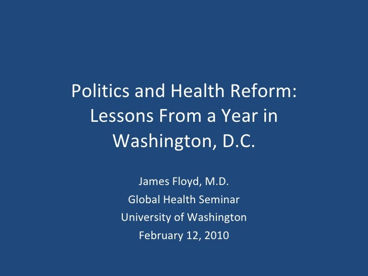 Politics and Health Reform: Lessons From a Year in Washington, D.C. James Floyd, M.D. Global Health Seminar University of ...