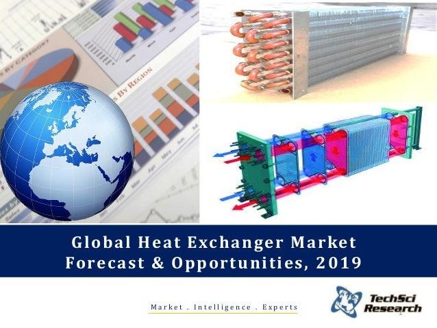 M a r k e t . I n t e l l i g e n c e . E x p e r t s Global Heat Exchanger Market Forecast & Opportunities, 2019 1