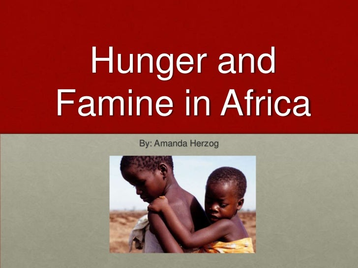 Hunger and Famine in Africa<br />By: Amanda Herzog<br />