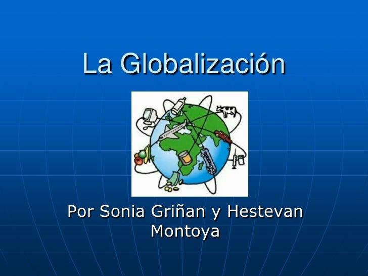 La Globalización<br />Por Sonia Griñan y Hestevan Montoya<br />