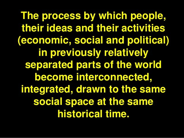 The process by which people, their ideas and their activities(economic, social and political)     in previously relatively...