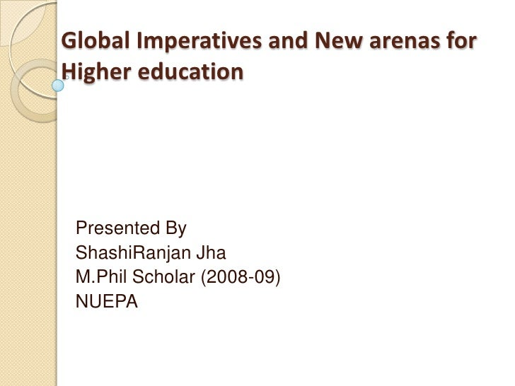 Global Imperatives and New arenas for Higher education<br />Presented By<br />ShashiRanjanJha<br />M.Phil Scholar (2008-09...