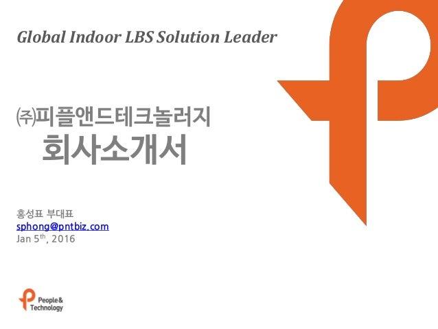 Global Indoor LBS Solution Leader 홍성표 부대표 sphong@pntbiz.com Jan 5th, 2016 ㈜피플앤드테크놀러지 회사소개서