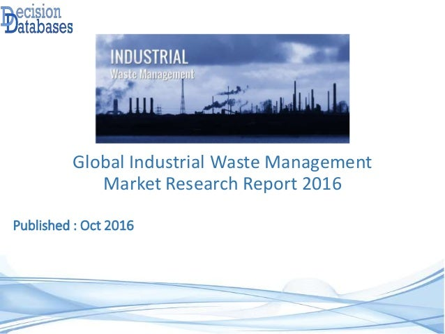 Global Industrial Waste Management Market Research Report 2016 Published : Oct 2016