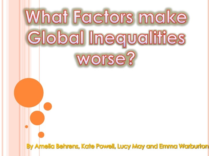 What Factors make Global Inequalities worse?<br />By Amelia Behrens, Kate Powell, Lucy May and Emma Warburton<br />