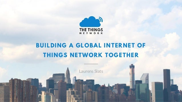 BUILDING A GLOBAL INTERNET OF THINGS NETWORK TOGETHER Laurens Slats