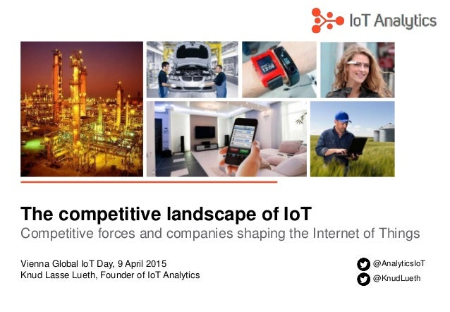 The competitive landscape of IoT Competitive forces and companies shaping the Internet of Things Vienna Global IoT Day, 9 ...