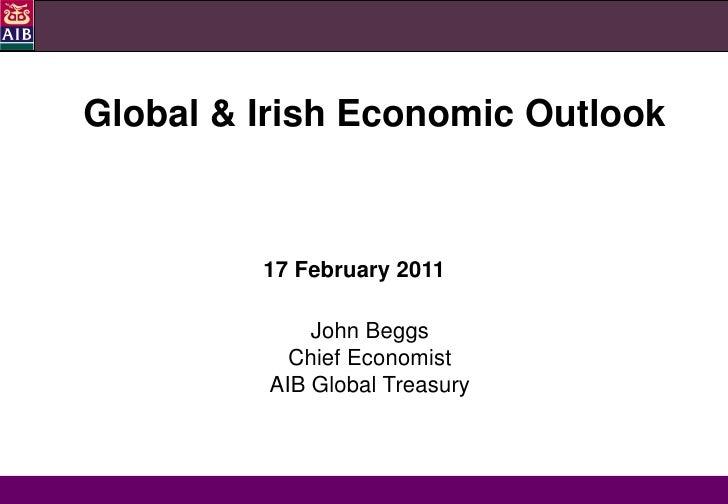 Global & Irish Economic Outlook         17 February 2011             John Beggs           Chief Economist         AIB Glob...
