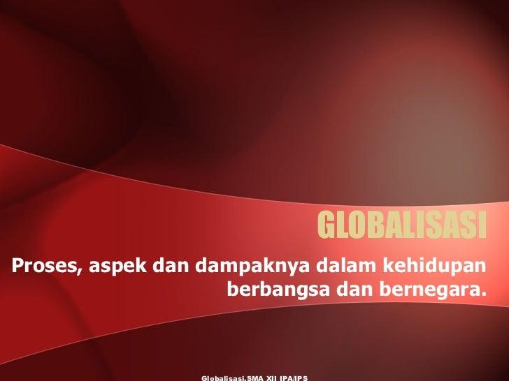 GLOBALISASI Proses, aspek dan dampaknya dalam kehidupan berbangsa dan bernegara. Globalisasi,SMA XII IPA/IPS