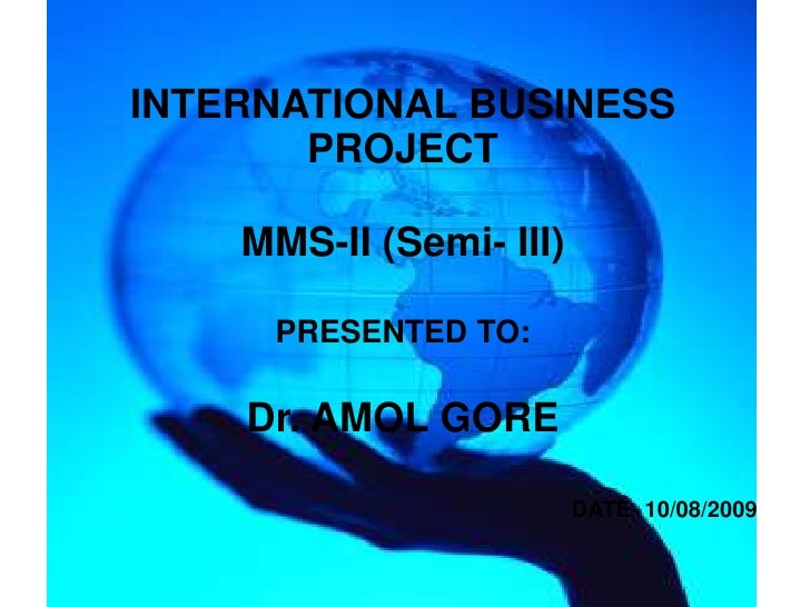 INTERNATIONAL BUSINESSPROJECT<br />MMS-II (Semi- III)<br />PRESENTED TO:<br />Dr. AMOL GORE<br />DATE- 10/08/2009 <br />