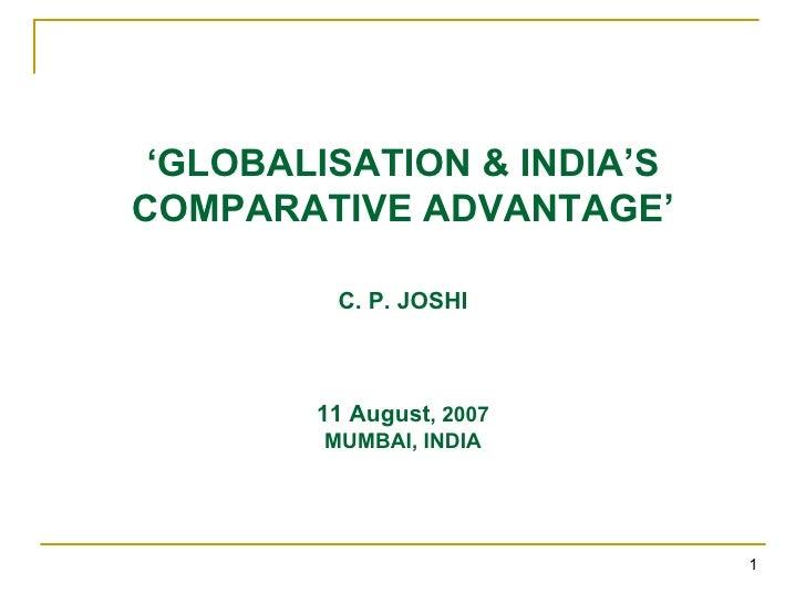 ' GLOBALISATION & INDIA'S COMPARATIVE ADVANTAGE' C. P. JOSHI 11 August , 2007 MUMBAI, INDIA
