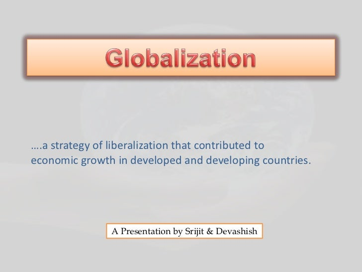 ….a strategy of liberalization that contributed toeconomic growth in developed and developing countries.               A P...