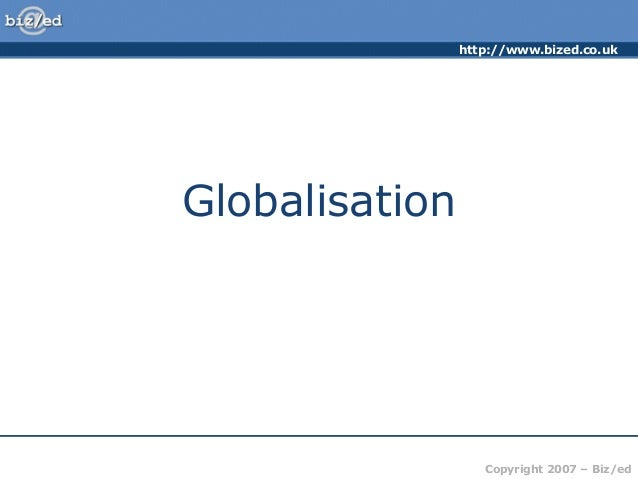 http://www.bized.co.ukGlobalisation                   Copyright 2007 – Biz/ed