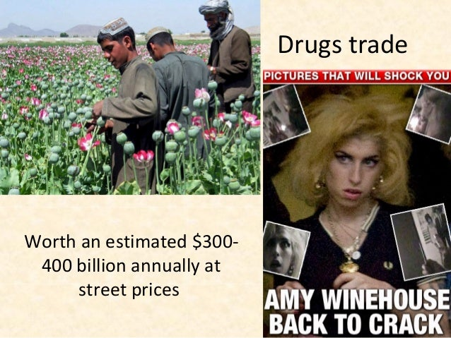 Drugs tradeWorth an estimated $300- 400 billion annually at     street prices