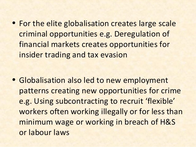 • For the elite globalisation creates large scale  criminal opportunities e.g. Deregulation of  financial markets creates ...