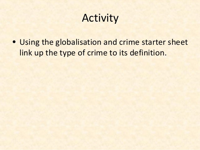 Activity• Using the globalisation and crime starter sheet  link up the type of crime to its definition.