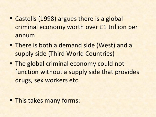 • Castells (1998) argues there is a global  criminal economy worth over £1 trillion per  annum• There is both a demand sid...