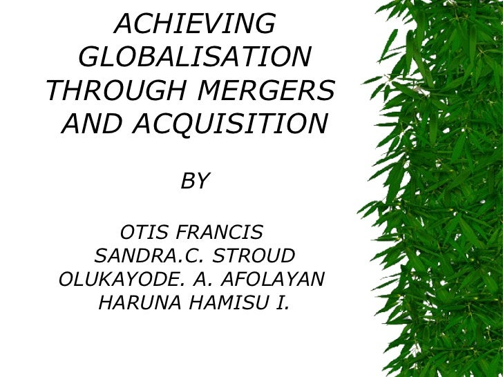 ACHIEVING  GLOBALISATIONTHROUGH MERGERS AND ACQUISITION          BY     OTIS FRANCIS   SANDRA.C. STROUDOLUKAYODE. A. AFOLA...
