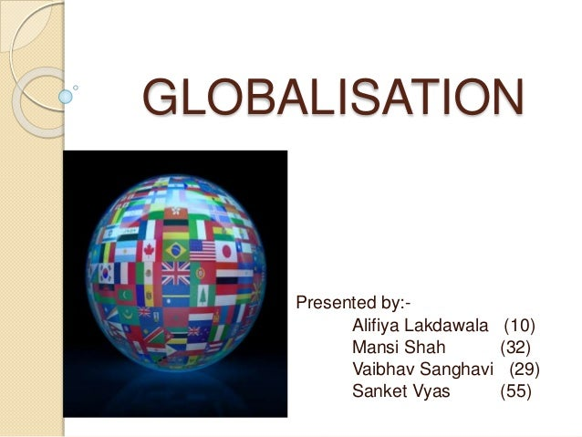 GLOBALISATION  Presented by:-  Alifiya Lakdawala (10)  Mansi Shah (32)  Vaibhav Sanghavi (29)  Sanket Vyas (55)