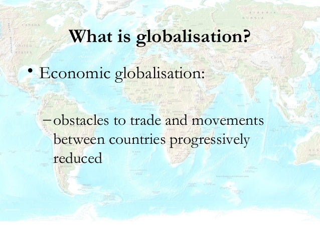 Economic globalisation • Is it happening? – YES – World exports of goods and services almost tripled in last thirty years ...