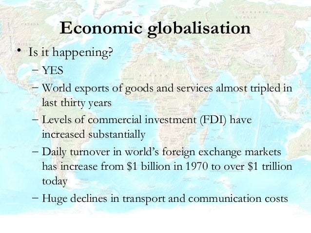 Economic globalisation • Why is it happening? – Competition and the search for new markets – Technological changes (partic...