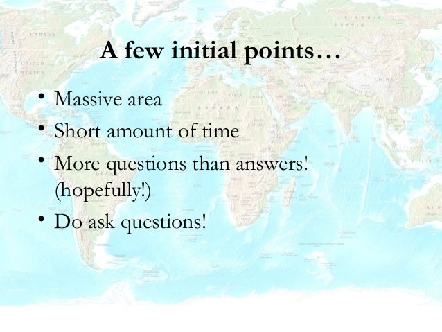 A few initial points… • Massive area • Short amount of time • More questions than answers! (hopefully!) • Do ask questions!