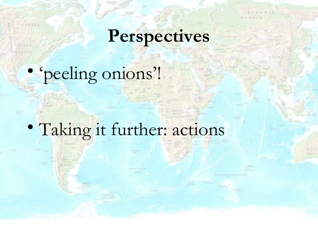 Perspectives • 'peeling onions'! • Taking it further: actions