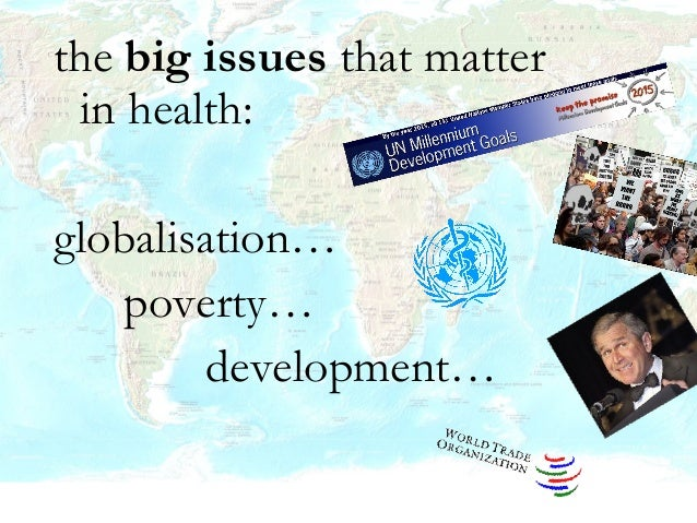 the big issues that matter in health: globalisation… poverty… development…