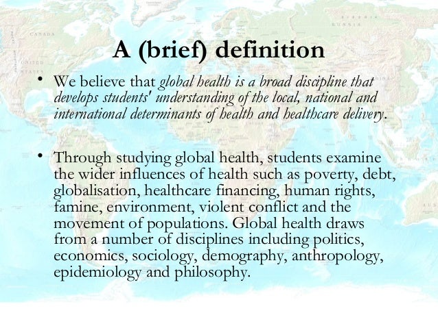 A (brief) definition • We believe that global health is a broad discipline that develops students' understanding of the lo...