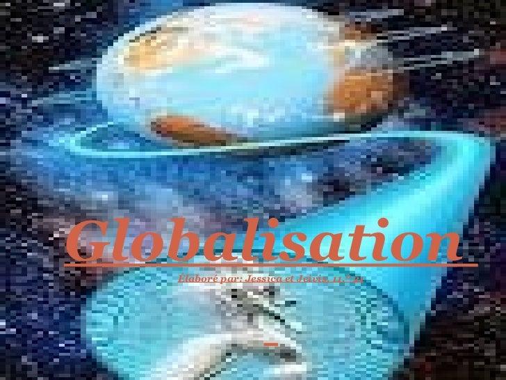 Globalisation  Élaboré par: Jessica et Jeivis, 11.º 21