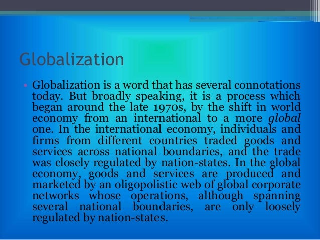 globalization and liberalization Globalisation globalization as many of you have heard is the greater integration among countries and economies for trade, economic, social, and political benefits globalization in trade is also.