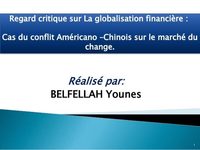 Réalisé par: BELFELLAH Younes 1 Regard critique sur La globalisation financière : Cas du conflit Américano –Chinois sur le...