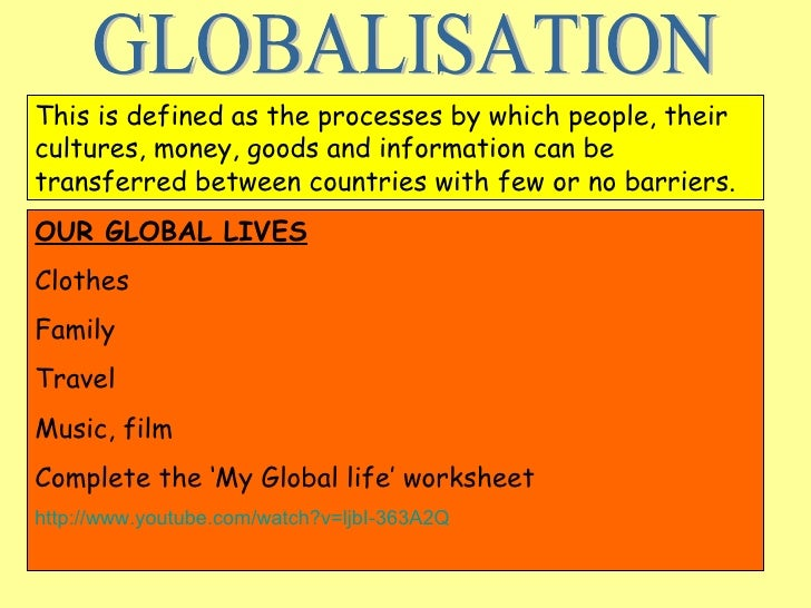 GLOBALISATION This is defined as the processes by which people, their cultures, money, goods and information can be transf...