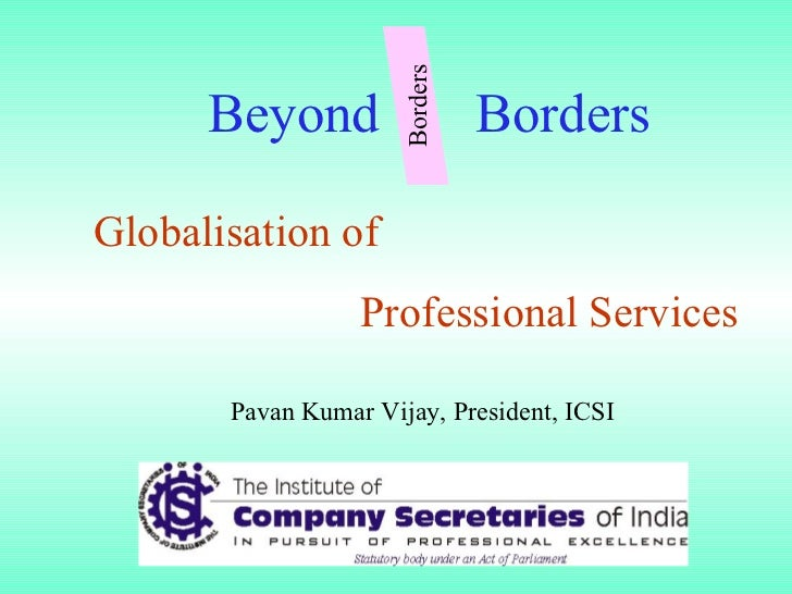 Globalisation of  Professional Services Beyond  Borders Pavan Kumar Vijay, President, ICSI Borders