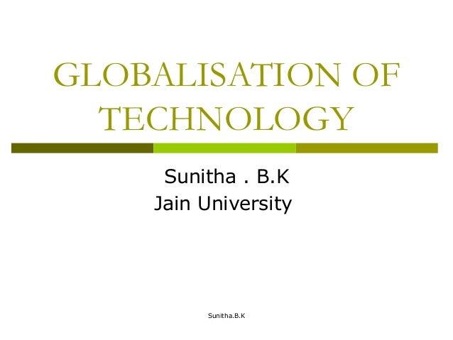 GLOBALISATION OF TECHNOLOGY Sunitha . B.K Jain University Sunitha.B.K