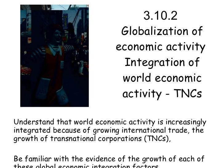 3.10.2  Globalization of economic activity  Integration of world economic activity - TNCs Understand that world economic a...