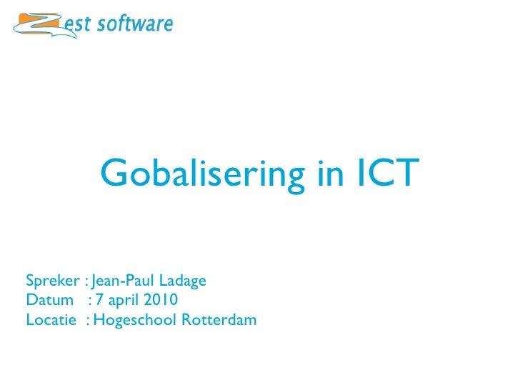 Gobalisering in ICT  Spreker : Jean-Paul Ladage Datum : 7 april 2010 Locatie : Hogeschool Rotterdam